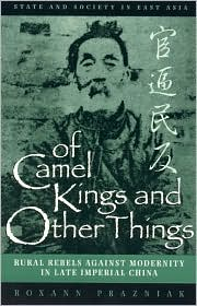 Of Camel Kings and Other Things: Rural Rebels Against Modernity in Late Imperial China - Roxann Prazniak