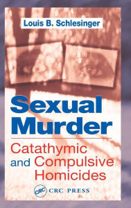 Sexual Murder: Catathymic and Compulsive Homicides - Louis B. Schlesinger