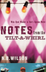 Notes from the Tilt-A-Whirl: Wide-Eyed Wonder in God's Spoken World - N. D. Wilson