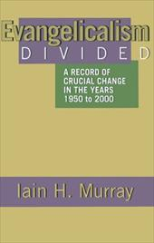 Evangelicalism Divided: A Record of Crucial Change in the Years 1950 to 2000 - Murray, Iain H.