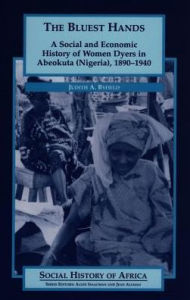 The Bluest Hands: A Social and Economic History of Women Dyers in Abeokuta (Nigeria), 1890-1940 - Judith A. Byfield