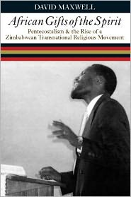 African Gifts of the Spirit: Pentecostalism and the Rise of a Zimbabwean Transnational Religious Movement - David Maxwell