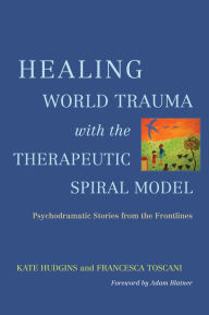 Healing World Trauma with the Therapeutic Spiral Model: Psychodramatic Stories from the Frontlines - Kate Hudgins