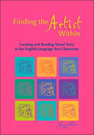 Finding the Artist Within: Creating and Reading Visual Texts in the English Language Arts Classroom - Peggy Albers
