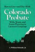 How to Live and Die with Colorado Probate: Wills, Trusts, and Estate Planning in Layman's Language
