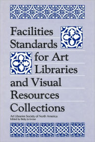 Facilities Standards for Art Libraries and Visual Resources Collections - Betty J. Irvine