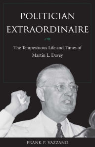 Politician Extraodinaire: The Tempestuous Life and Times of Martin L. Davey - Frank P. Vazzano