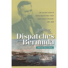 Dispatches from Bermuda: The Civil War Letters of Charles Maxwell Allen, U.S. Consul at Bermuda, 1861-1888 - Glen N. Wiche