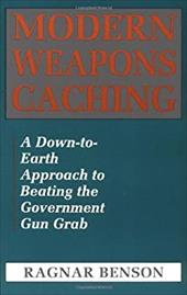 Modern Weapons Caching: A Down-To-Earth Approach to Beating the Government Gun Grab - Benson, Ragnar