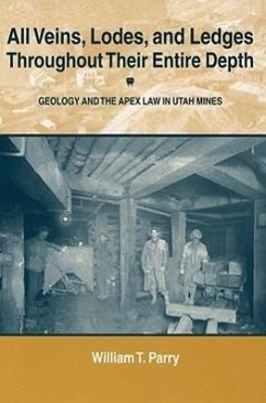 All Veins, Lodes, and Ledges Throughout Their Entire Depth: Geology and the Apex Law in Utah Mines - Parry, William T.