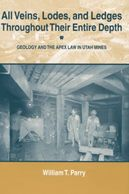 All Veins, Lodes and Ledges Throughout Their Entire Depth: Geology and the Apex Law in Utah Mines - William T Parry