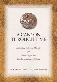 Canyon Through Time: Archaeology, History, and Ecology of the Tecolote Canyon Area, Santa Barbara County, California - Jon M Erlandson