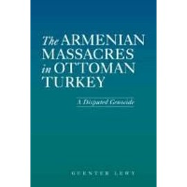 The Armenian Massacres in Ottoman Turkey: A Disputed Genocide - Guenter Lewy