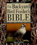 The Backyard Bird Feeder's Bible: The A-To-Z Guide to Feeders, Seed Mixes, Projects, and Treats