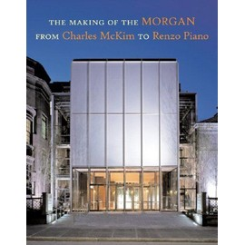 The Making of the Morgan from Charles McKim to Renzo Piano - Collectif