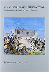 Sam Chamberlain's Mexican War: The San Jacinto Museum of History Paintings - Goetzmann, William H. / San Jacinto Museum of History