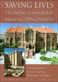Saving Lives, Training Caregivers, Making Discoveries: A Centennial History of the University of Texas Medical Branch at Galveston - Chester R. Burns