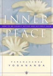 Inner Peace: How to Be Calmly Active and Actively Calm - Yogananda, Paramahansa