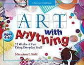 Art with Anything: 52 Weeks of Fun with Everyday Stuff - Kohl, MaryAnn F. / Mohrman, Gary