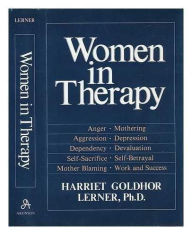Women in Therapy: Devaluation, Anger, Aggression, Depression, Self-Sacrifice, Mothering, Mother Blaming, Self-Betrayal, Sex-Role Stereotypes, Dependence - Harriet Lerner