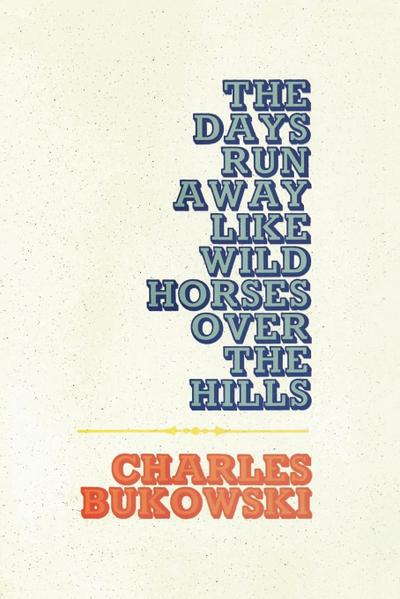 Days Run Away Like Wild Horses, The - Charles Bukowski