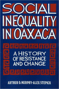 Social Inequality in Oaxaca: A History of Resistance and Change - Arthur Murphy