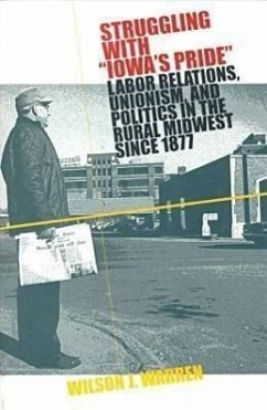 Struggling with Iowas Pride: Labor Relations, Unionism, and Politics in the Rural Midwest Since 1877 - Warren, Wilson J.
