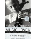 How to Grow a Young Music Lover (Revised & Expanded 2002) - Cheri Fuller