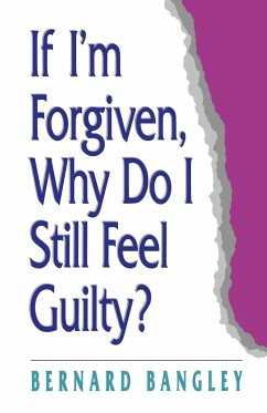 If I'm Forgiven, Why Do I Still Feel Guilty? - Bangley, Bernard Bangley, B.