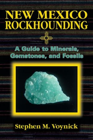 New Mexico Rockhounding: A Guide to Minerals, Gemstones, and Fossils - Stephen M. Voynick