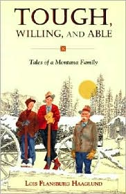 Tough, Willing, and Able: Tales of a Montana Family - Lois Flansburg Haaglund, Gwen McKenna (Editor)