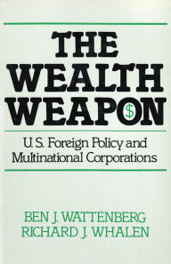 The Wealth Weapon: U.S. Foreign Policy and Multinational Corporations - Ben J. Wattenberg