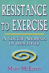 Resistance to Exercise: A Social Analysis of Inactivity - McElroy, Mary