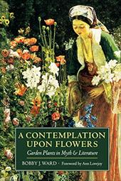 A Contemplation Upon Flowers: Garden Plants in Myth and Literature - Ward, Bobby J. / Lovejoy, Ann