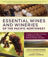 Essential Wines and Wineries of the Pacific Northwest: A Guide to the Wine Countries of Washington, Oregon, British Columbia, and - Danehower, Cole / Johnson, Andrea
