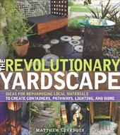 The Revolutionary Yardscape: Ideas for Repurposing Local Materials to Create Containers, Pathways, Lighting, and More - Levesque, Matthew