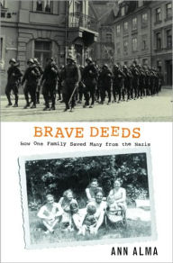 Brave Deeds: How One Family Saved Many from the Nazis - Ann Alma