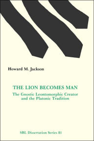 The Lion Becomes Man: The Gnostic Leontomorphic Creator and the Platonic Tradition - Howard M. Jackson