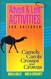 Advent & Lent Activities for Children: Camels, Carols, Crosses, and Crowns - Kielly, Shiela / Geraghty, Sheila