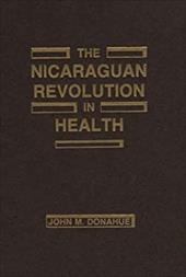 The Nicaraguan Revolution in Health: From Somoza to the Sandinistas - Donahue, John M. / Donohue, John
