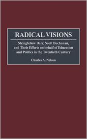 Radical Visions: Stringfellow Barr, Scott Buchanan, and Their Efforts on behalf of Education and Politics in the Twentieth Century - Charles Nelson, William H. McNeill