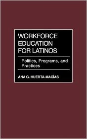 Workforce Education for Latinos: Politics, Programs, and Practices - Ana G. Huerta-Macias