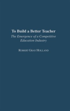 To Build a Better Teacher: The Emergence of a Competitive Education Industry - Holland, Robert Holland, Robert Gray