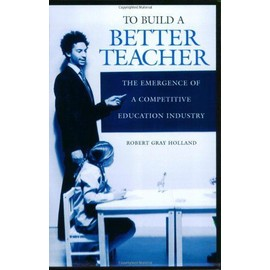 To Build a Better Teacher: The Emergence of a Competitive Education Industry - Robert Gray Holland
