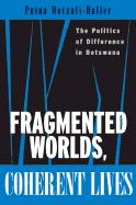 Fragmented Worlds, Coherent Lives: The Politics of Difference in Botswana