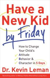 Have a New Kid by Friday: How to Change Your Child's Attitude, Behavior & Character in 5 Days - Leman, Kevin