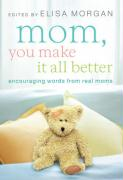 Mom, You Make It All Better: Encouraging Words from Real Moms