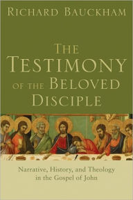 The Testimony of the Beloved Disciple: Narrative, History, and Theology in the Gospel of John - Richard Bauckham