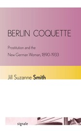 Berlin Coquette - Prostitution and the New German Woman, 1890-1933 - Jill Suzanne Smith