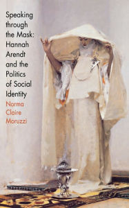Speaking Through the Mask: Hannah Arendt and the Politics of Social Identity - Norma Claire Moruzzi